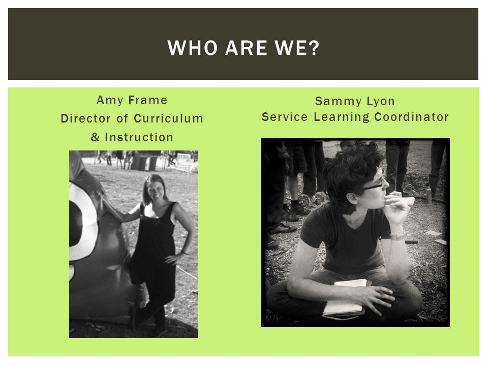 Amy Frame Director of Curriculum & Instruction Sammy Lyon Service Learning Coordinator WHO ARE WE