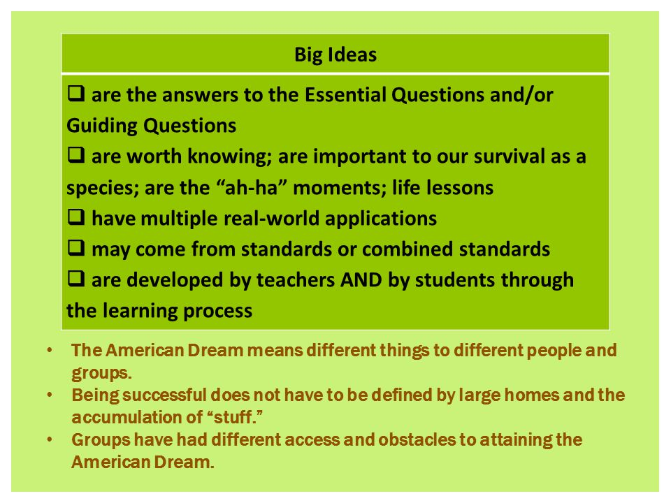 Big Ideas  are the answers to the Essential Questions and/or Guiding Questions  are worth knowing; are important to our survival as a species; are the ah-ha moments; life lessons  have multiple real-world applications  may come from standards or combined standards  are developed by teachers AND by students through the learning process The American Dream means different things to different people and groups.