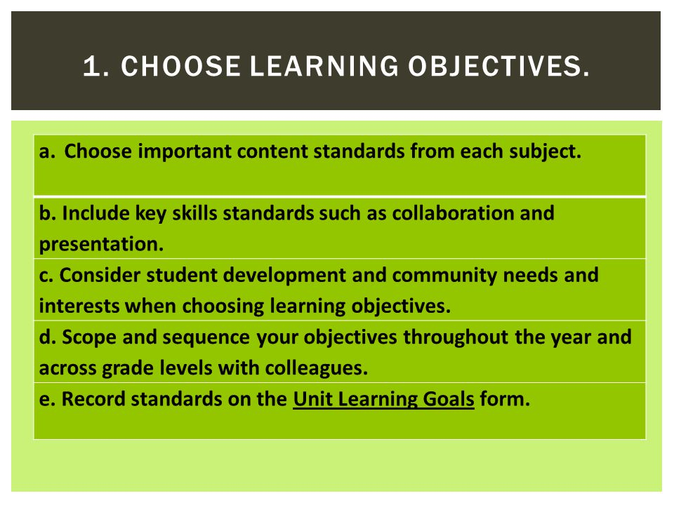 a.Choose important content standards from each subject. b. Include key skills standards such as collaboration and presentation. c. Consider student de