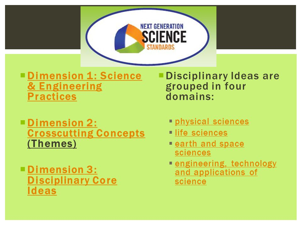  Dimension 1: Science & Engineering Practices Dimension 1: Science & Engineering Practices  Dimension 2: Crosscutting Concepts (Themes) Dimension 2: Crosscutting Concepts  Dimension 3: Disciplinary Core Ideas Dimension 3: Disciplinary Core Ideas  Disciplinary Ideas are grouped in four domains:  physical sciences physical sciences  life sciences life sciences  earth and space sciences earth and space sciences  engineering, technology and applications of science engineering, technology and applications of science