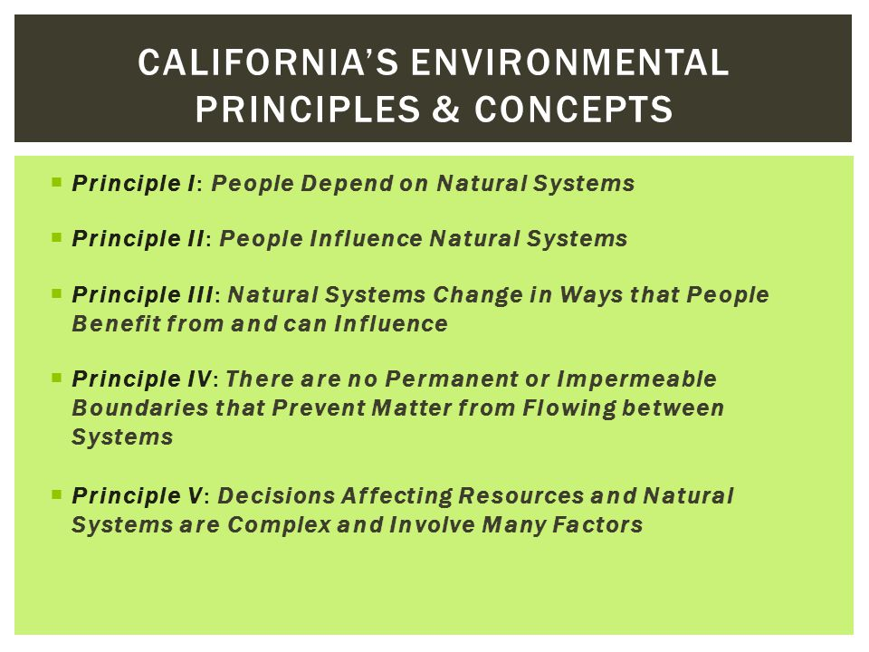 CALIFORNIA'S ENVIRONMENTAL PRINCIPLES & CONCEPTS  Principle I: People Depend on Natural Systems  Principle II: People Influence Natural Systems  Principle III: Natural Systems Change in Ways that People Benefit from and can Influence  Principle IV: There are no Permanent or Impermeable Boundaries that Prevent Matter from Flowing between Systems  Principle V: Decisions Affecting Resources and Natural Systems are Complex and Involve Many Factors