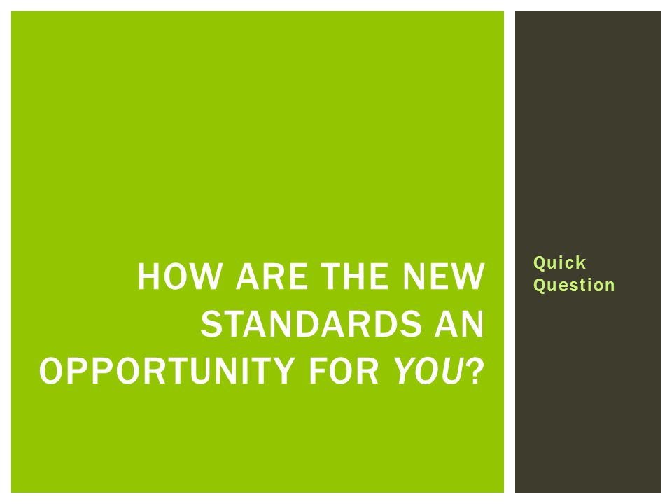 Quick Question HOW ARE THE NEW STANDARDS AN OPPORTUNITY FOR YOU?