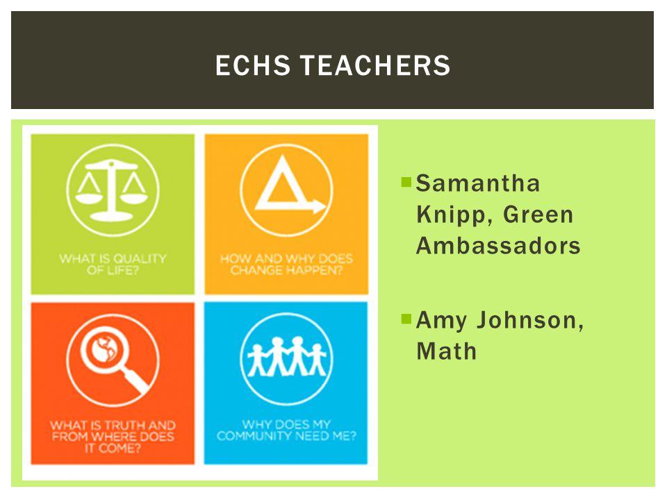  Samantha Knipp, Green Ambassadors  Amy Johnson, Math ECHS TEACHERS