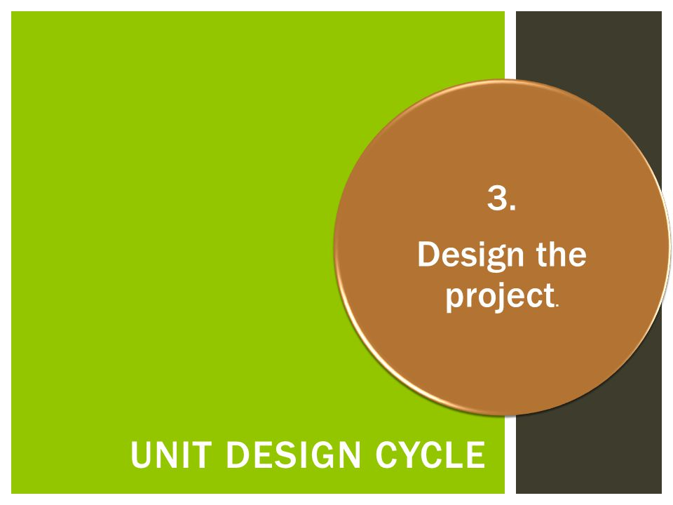 UNIT DESIGN CYCLE 3. Design the project.