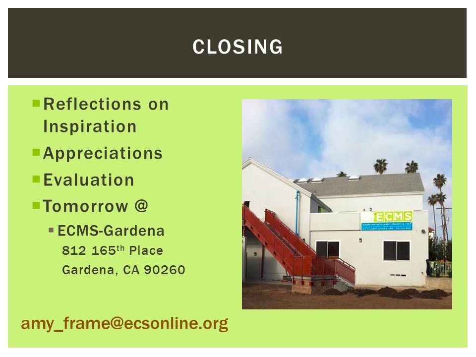  Reflections on Inspiration  Appreciations  Evaluation  Tomorrow @  ECMS-Gardena 812 165 th Place Gardena, CA 90260 CLOSING amy_frame@ecsonline.org