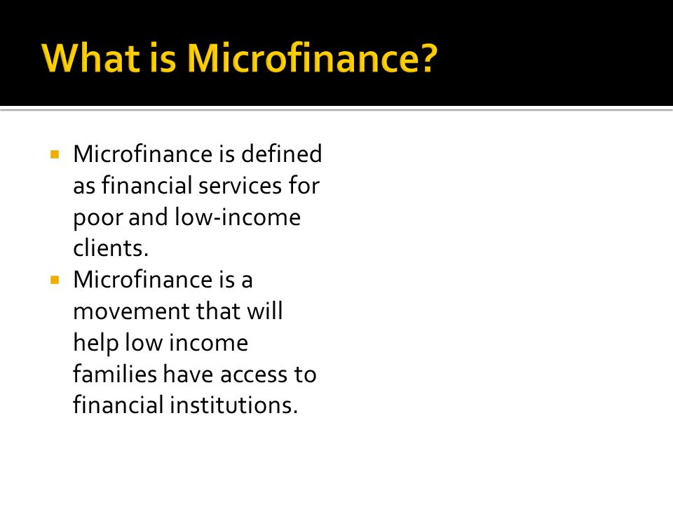  Microfinance is defined as financial services for poor and low-income clients.