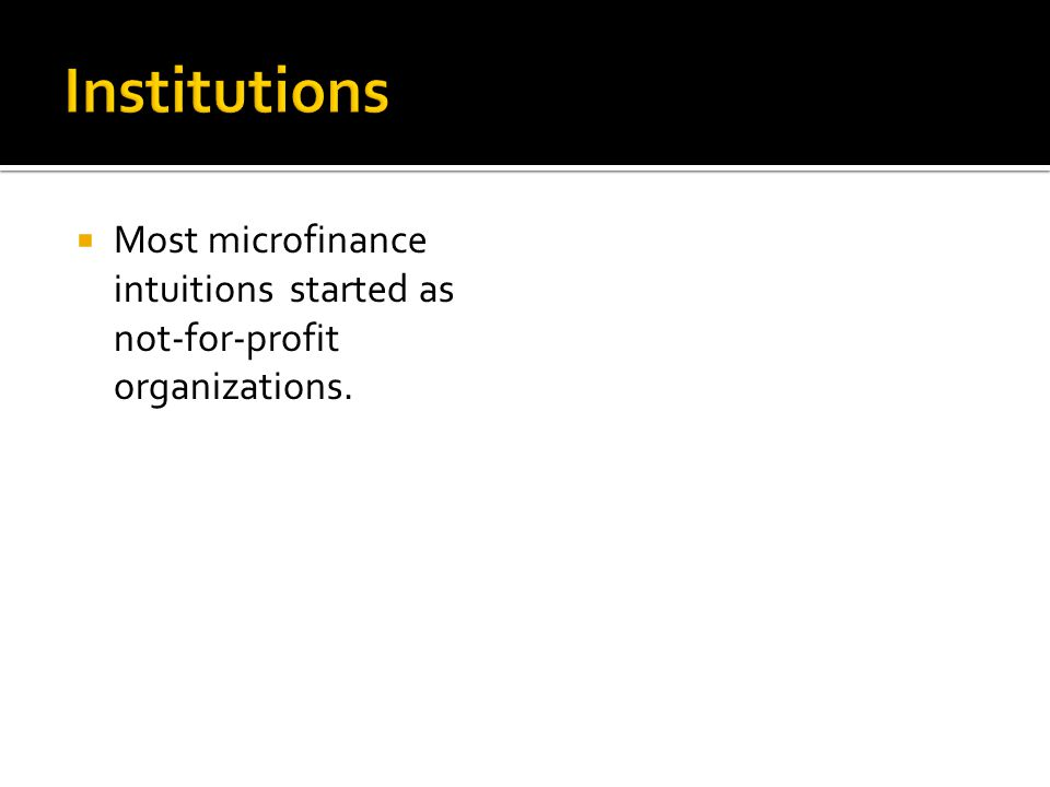  Most microfinance intuitions started as not-for-profit organizations.