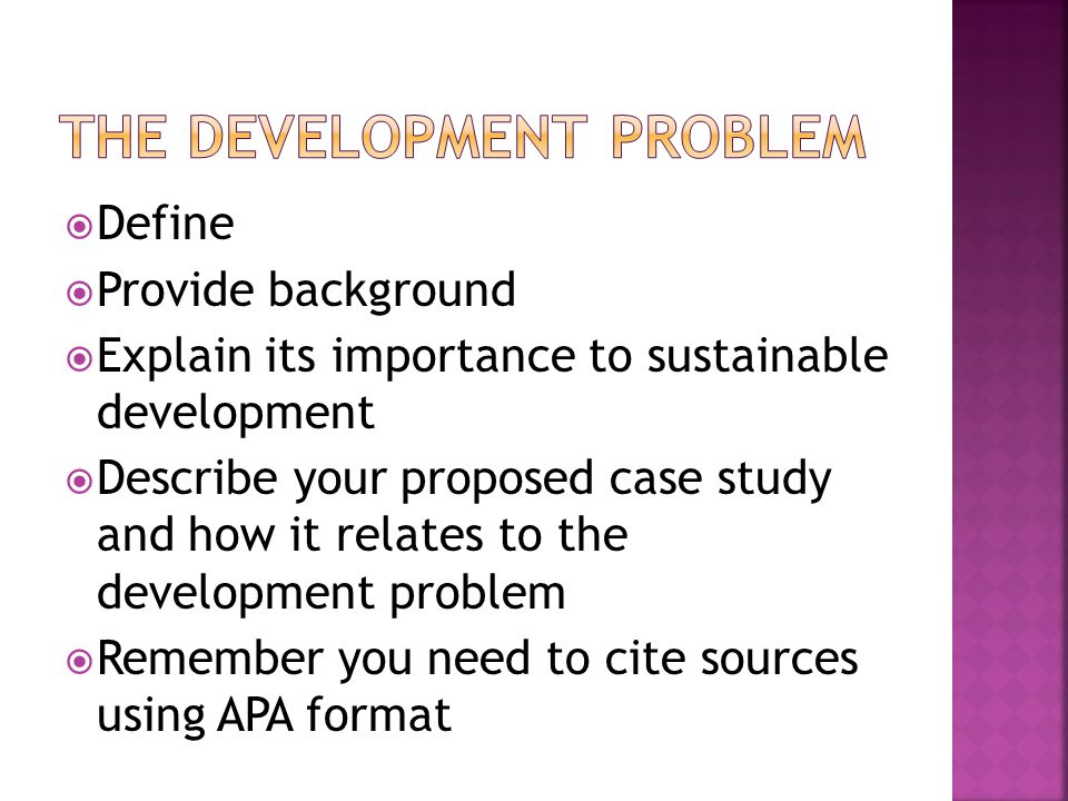  Define  Provide background  Explain its importance to sustainable development  Describe your proposed case study and how it relates to the development problem  Remember you need to cite sources using APA format