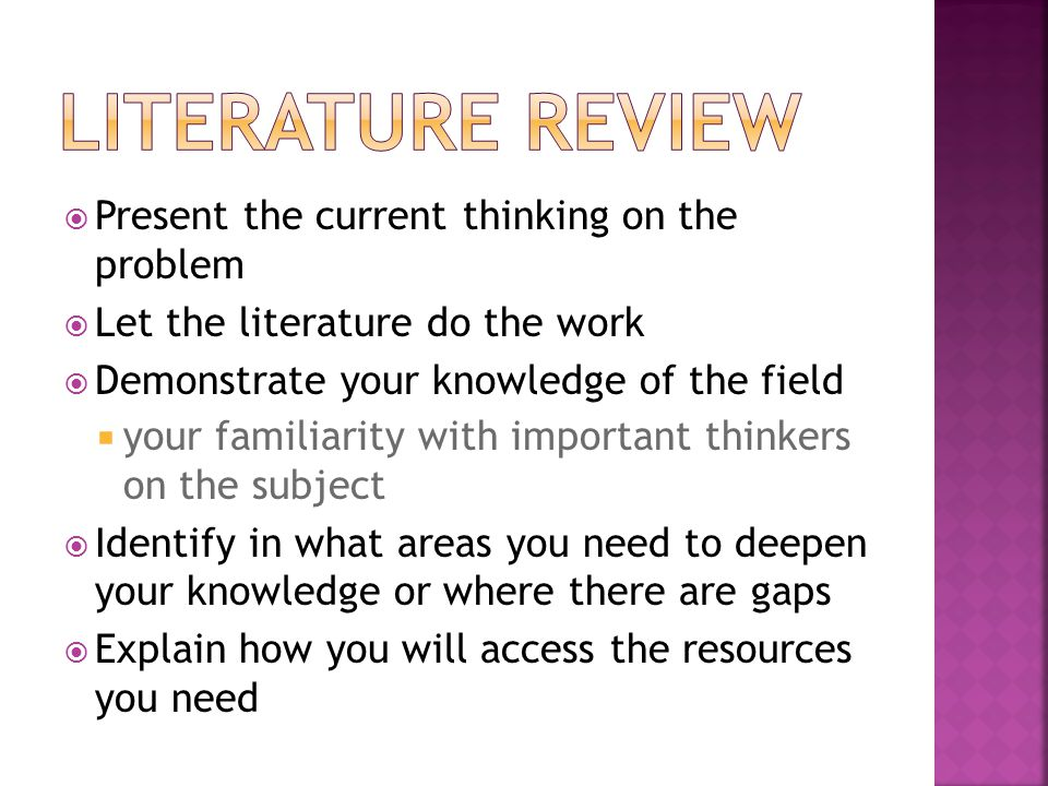  Present the current thinking on the problem  Let the literature do the work  Demonstrate your knowledge of the field  your familiarity with important thinkers on the subject  Identify in what areas you need to deepen your knowledge or where there are gaps  Explain how you will access the resources you need