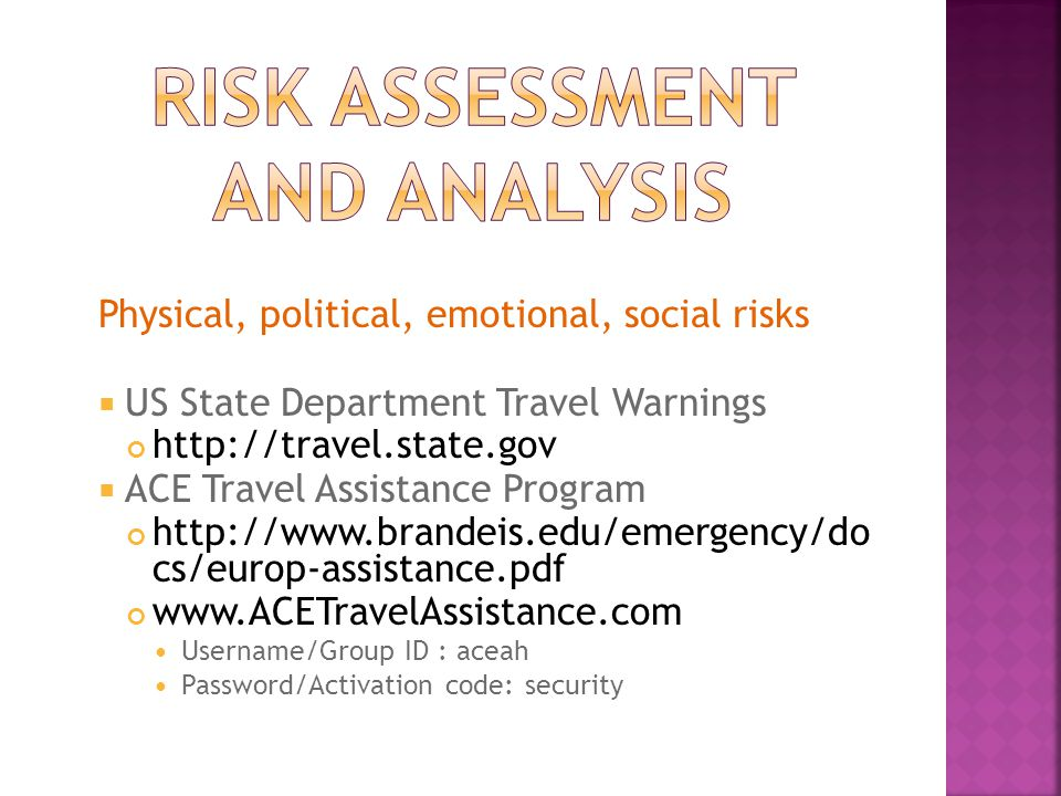 Physical, political, emotional, social risks  US State Department Travel Warnings http://travel.state.gov  ACE Travel Assistance Program http://www.brandeis.edu/emergency/do cs/europ-assistance.pdf www.ACETravelAssistance.com Username/Group ID : aceah Password/Activation code: security