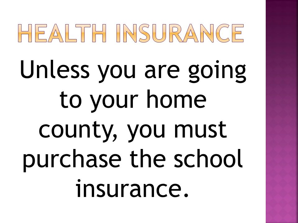 Unless you are going to your home county, you must purchase the school insurance.