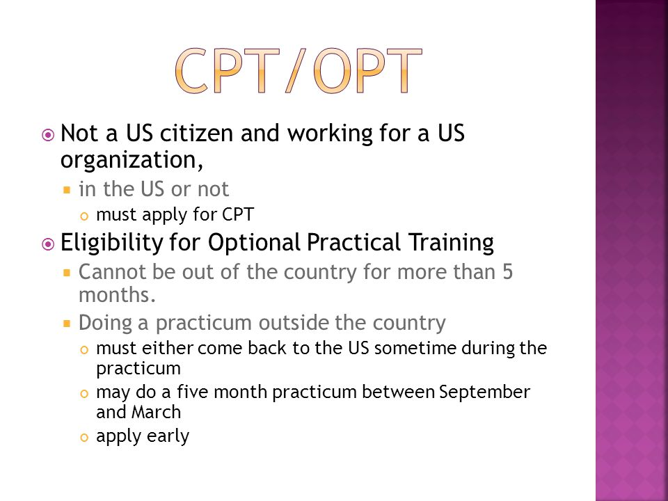  Not a US citizen and working for a US organization,  in the US or not must apply for CPT  Eligibility for Optional Practical Training  Cannot be out of the country for more than 5 months.
