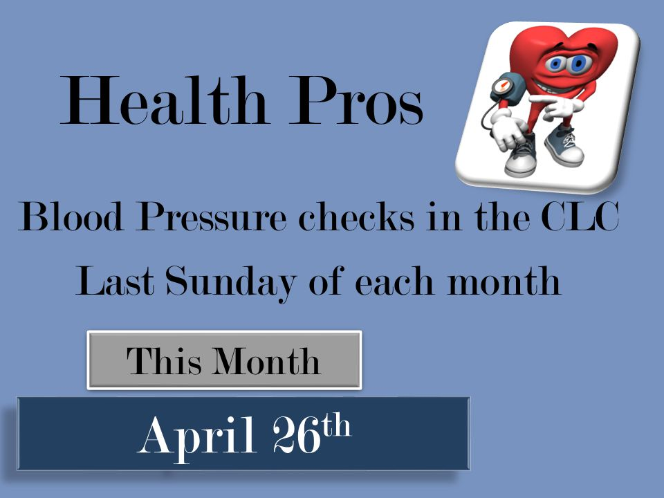 Blood Pressure checks in the CLC Last Sunday of each month This Month April 26 th Health Pros