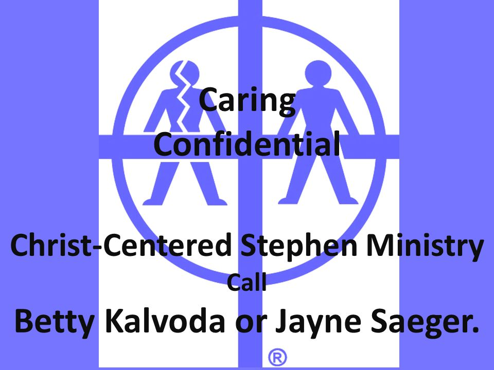 Christ-Centered Stephen Ministry Call Betty Kalvoda or Jayne Saeger. Caring Confidential