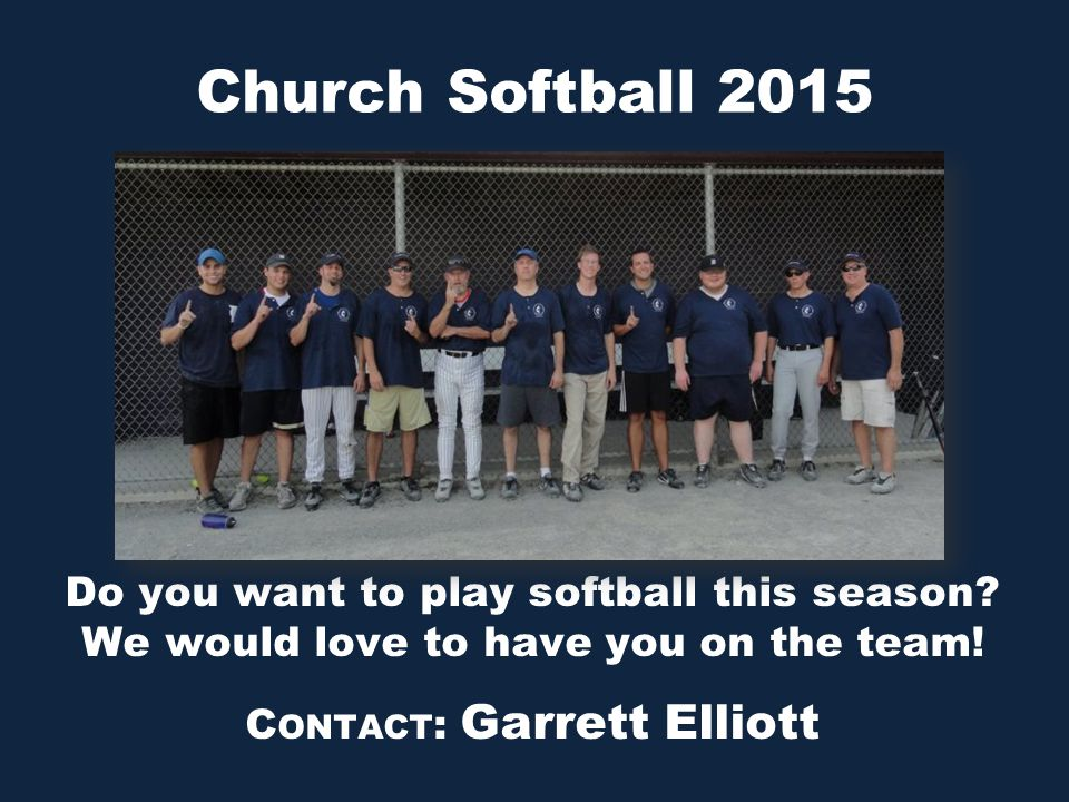 Church Softball 2015 Do you want to play softball this season? We would love to have you on the team! C ONTACT : Garrett Elliott