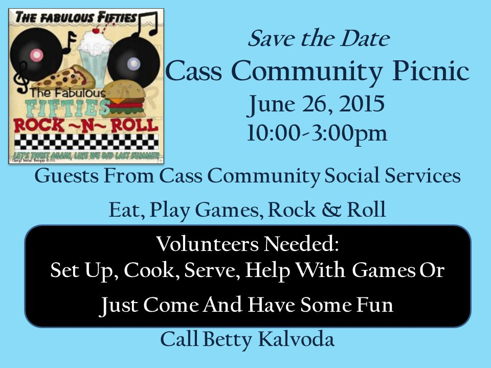 Guests From Cass Community Social Services Eat, Play Games, Rock & Roll Volunteers Needed: Set Up, Cook, Serve, Help With Games Or Just Come And Have Some Fun Call Betty Kalvoda Save the Date Cass Community Picnic June 26, 2015 10:00-3:00pm