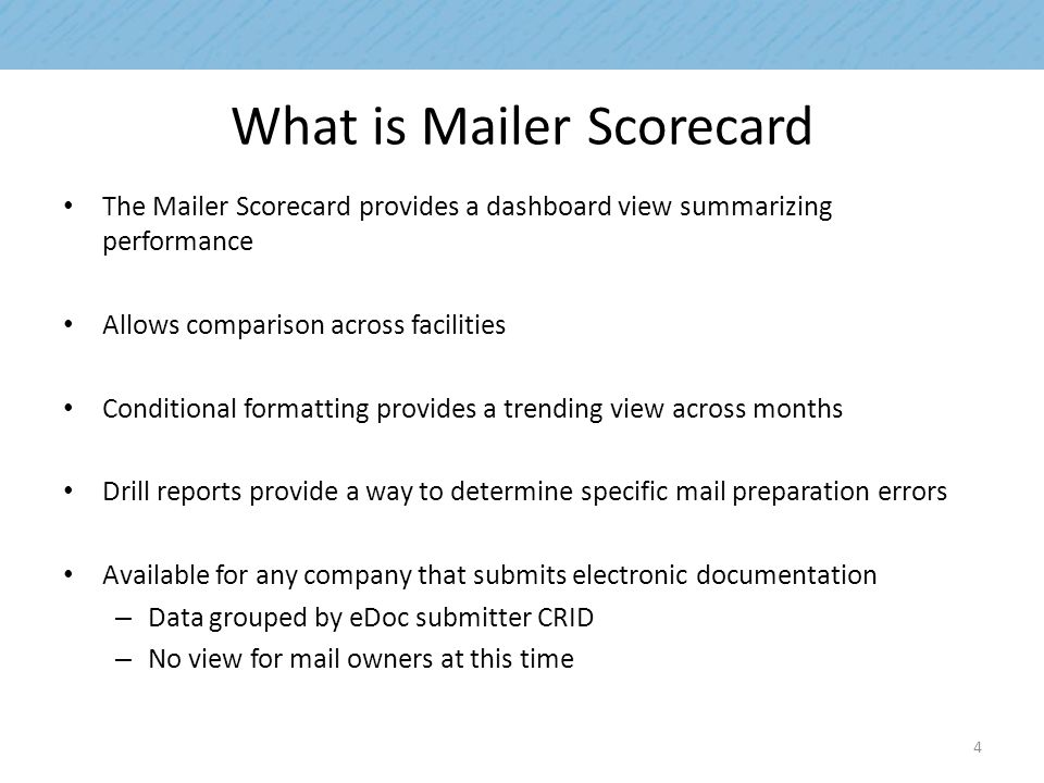 What is Mailer Scorecard The Mailer Scorecard provides a dashboard view summarizing performance Allows comparison across facilities Conditional formatting provides a trending view across months Drill reports provide a way to determine specific mail preparation errors Available for any company that submits electronic documentation – Data grouped by eDoc submitter CRID – No view for mail owners at this time 4