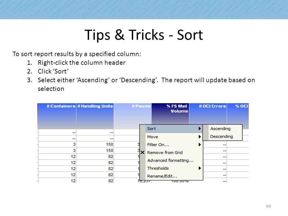 Tips & Tricks - Sort To sort report results by a specified column: 1.Right-click the column header 2.Click 'Sort' 3.Select either 'Ascending' or 'Descending'.