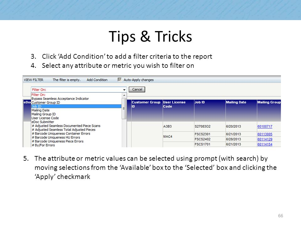Tips & Tricks 3.Click 'Add Condition' to add a filter criteria to the report 4.Select any attribute or metric you wish to filter on 5.The attribute or metric values can be selected using prompt (with search) by moving selections from the 'Available' box to the 'Selected' box and clicking the 'Apply' checkmark 66