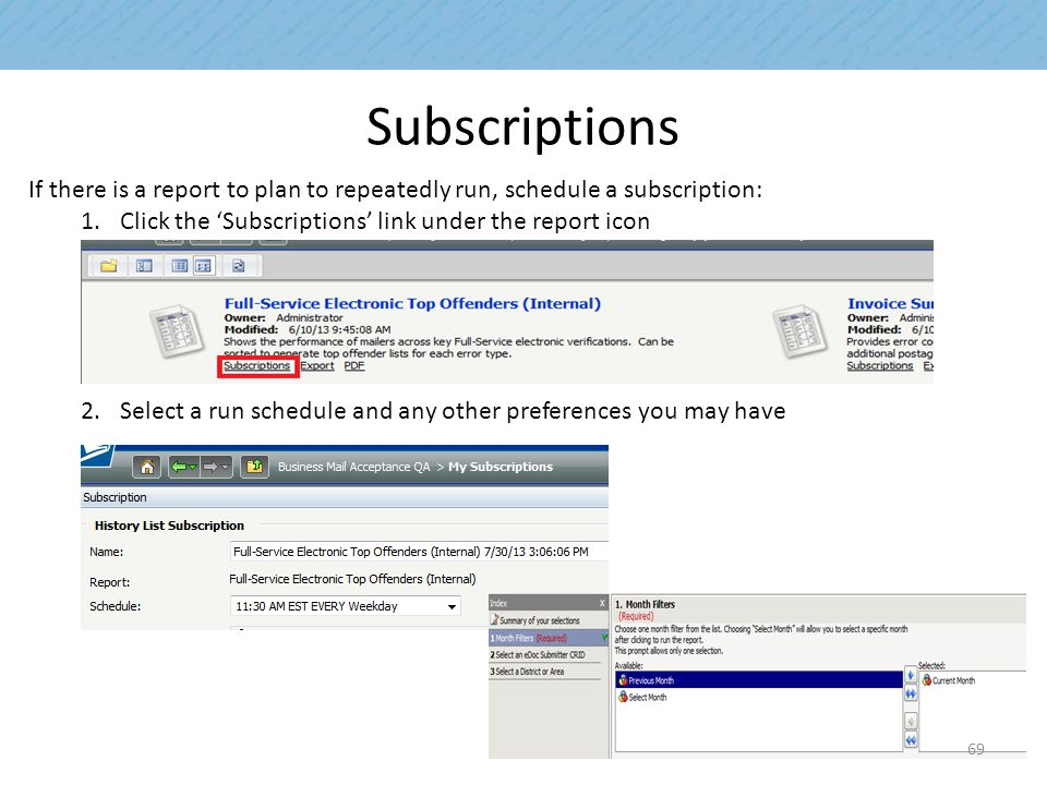 Subscriptions If there is a report to plan to repeatedly run, schedule a subscription: 1.Click the 'Subscriptions' link under the report icon 2.Select a run schedule and any other preferences you may have 69