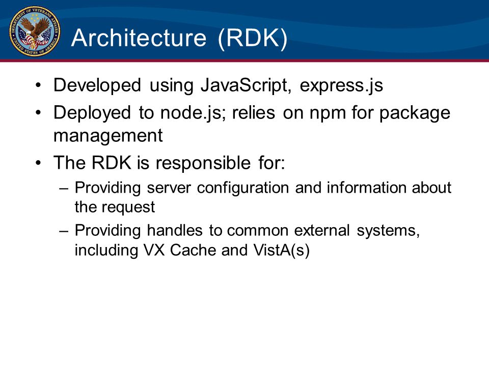 Architecture (RDK) Developed using JavaScript, express.js Deployed to node.js; relies on npm for package management The RDK is responsible for: –Provi