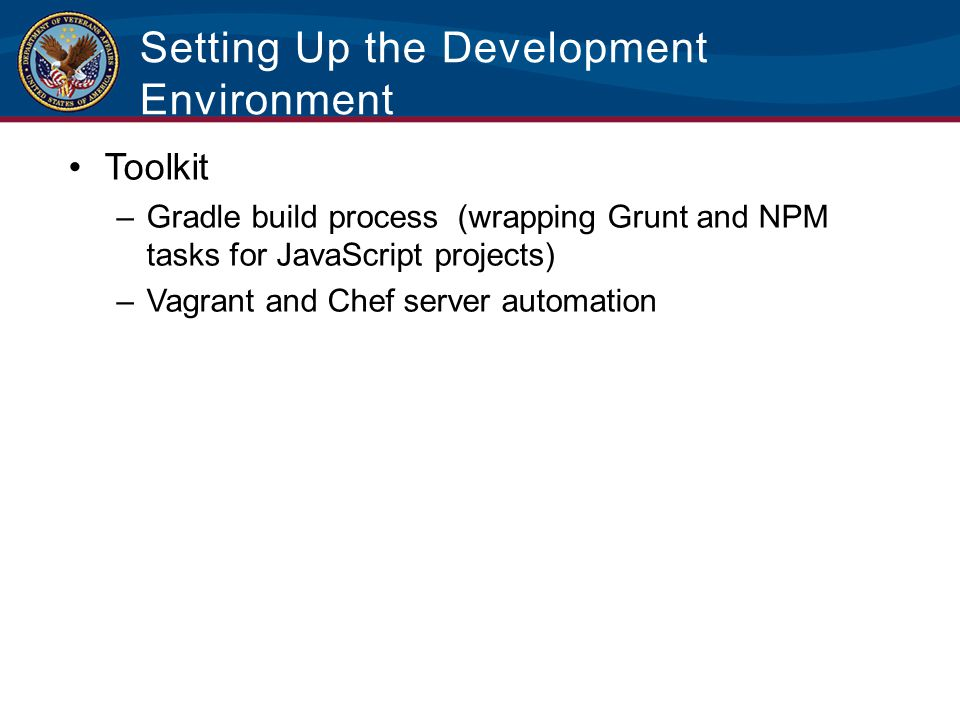 Setting Up the Development Environment Toolkit –Gradle build process (wrapping Grunt and NPM tasks for JavaScript projects) –Vagrant and Chef server a