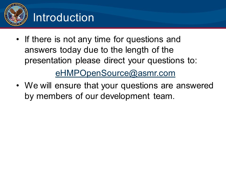 Introduction If there is not any time for questions and answers today due to the length of the presentation please direct your questions to: eHMPOpenS