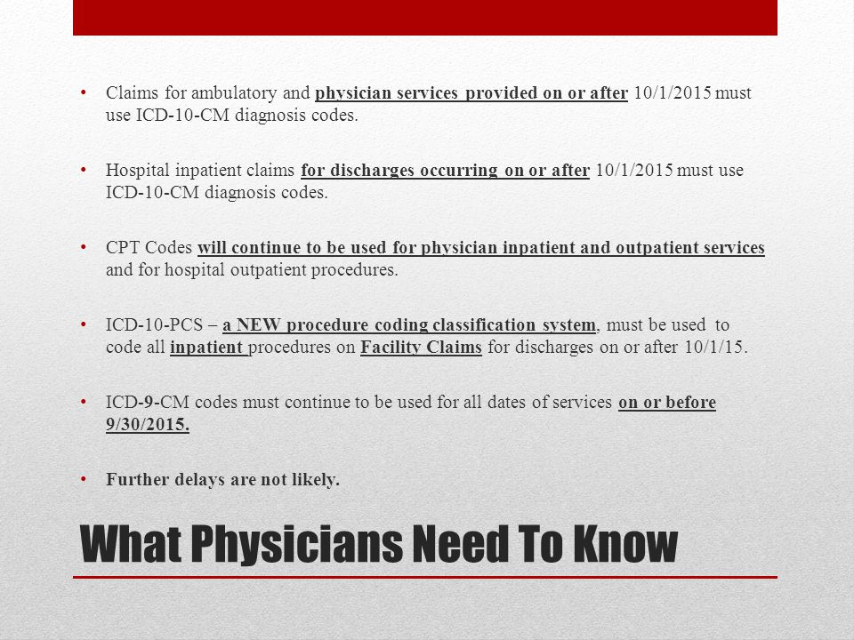 What Physicians Need To Know Claims for ambulatory and physician services provided on or after 10/1/2015 must use ICD-10-CM diagnosis codes. Hospital