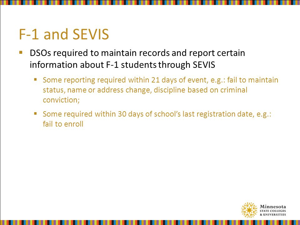 F-1 and SEVIS  DSOs required to maintain records and report certain information about F-1 students through SEVIS  Some reporting required within 21 days of event, e.g.: fail to maintain status, name or address change, discipline based on criminal conviction;  Some required within 30 days of school's last registration date, e.g.: fail to enroll