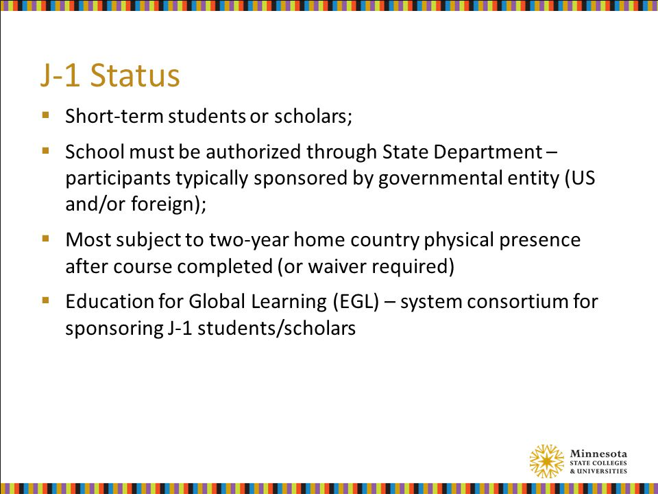 J-1 Status  Short-term students or scholars;  School must be authorized through State Department – participants typically sponsored by governmental