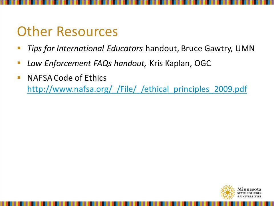Other Resources  Tips for International Educators handout, Bruce Gawtry, UMN  Law Enforcement FAQs handout, Kris Kaplan, OGC  NAFSA Code of Ethics http://www.nafsa.org/_/File/_/ethical_principles_2009.pdf http://www.nafsa.org/_/File/_/ethical_principles_2009.pdf