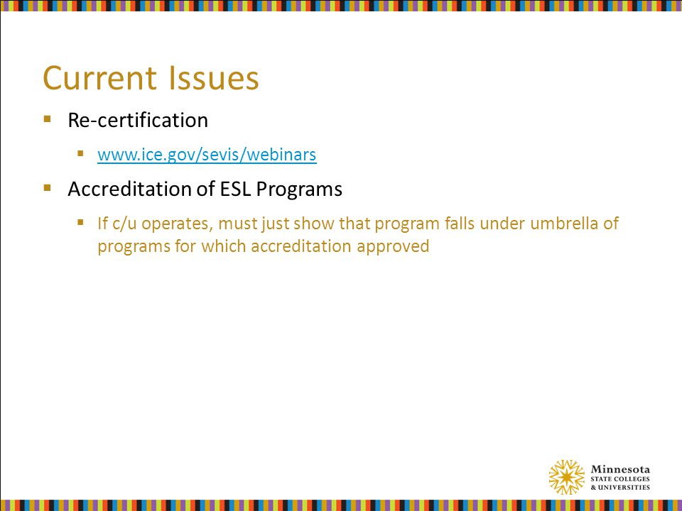 Current Issues  Re-certification  www.ice.gov/sevis/webinars www.ice.gov/sevis/webinars  Accreditation of ESL Programs  If c/u operates, must just