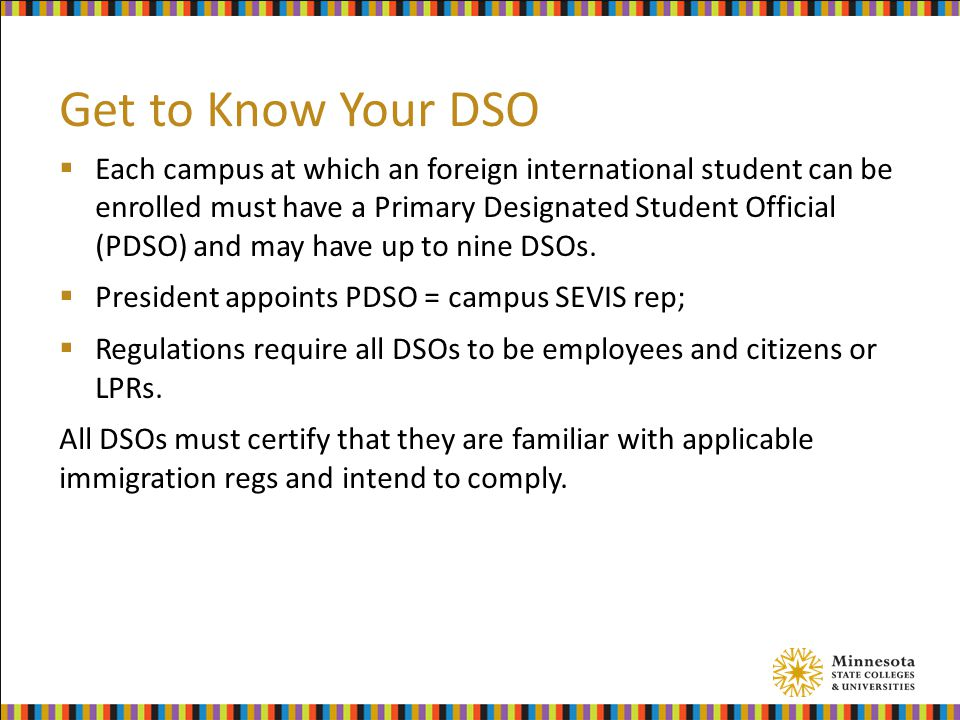 Get to Know Your DSO  Each campus at which an foreign international student can be enrolled must have a Primary Designated Student Official (PDSO) and may have up to nine DSOs.