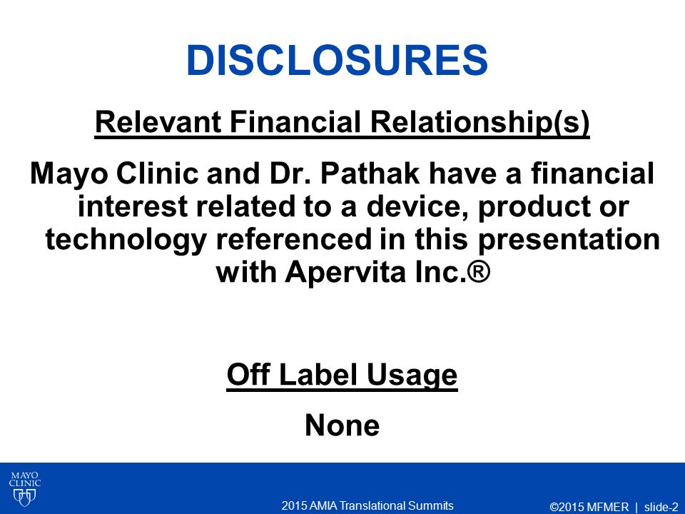2015 AMIA Translational Summits DISCLOSURES Relevant Financial Relationship(s) Mayo Clinic and Dr. Pathak have a financial interest related to a devic