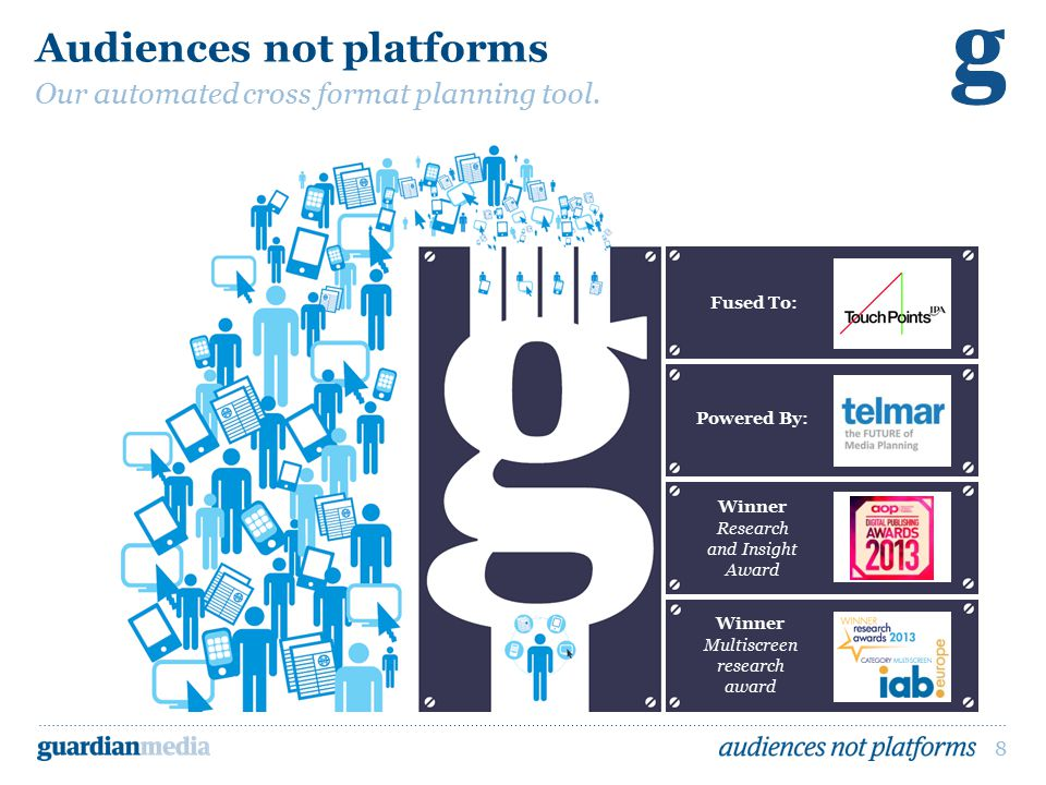 8 Audiences not platforms Our automated cross format planning tool. Winner Research and Insight Award Winner Multiscreen research award Powered By: Fu