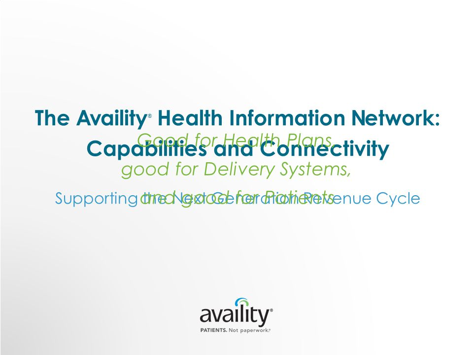 The Availity ® Health Information Network: Capabilities and Connectivity Supporting the Next Generation Revenue Cycle Good for Health Plans, good for Delivery Systems, and good for Patients