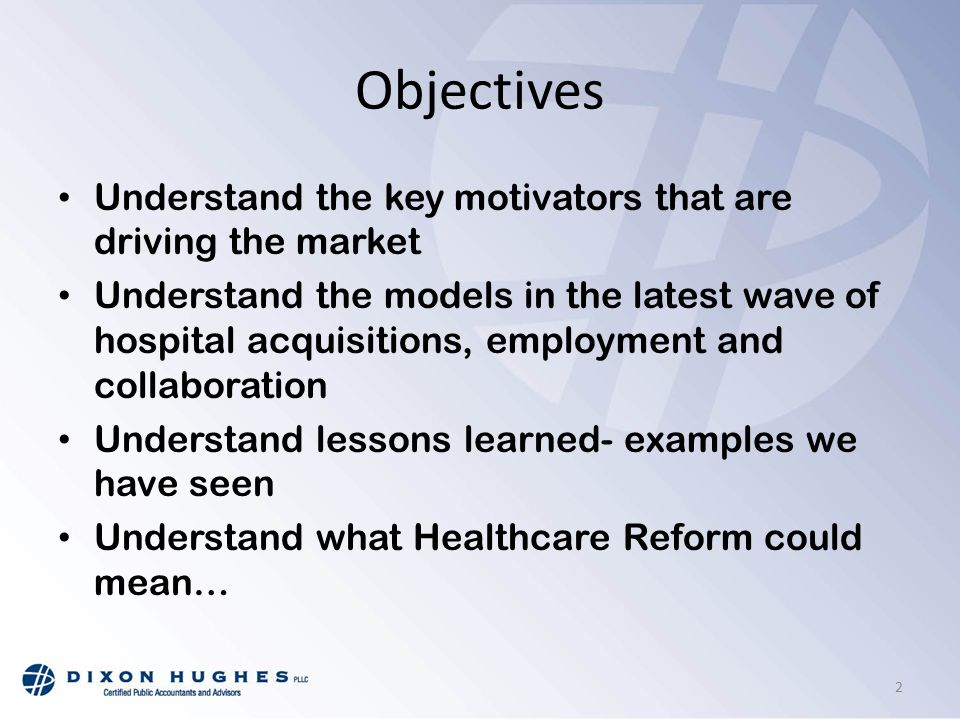 Objectives Understand the key motivators that are driving the market Understand the models in the latest wave of hospital acquisitions, employment and collaboration Understand lessons learned- examples we have seen Understand what Healthcare Reform could mean… 2