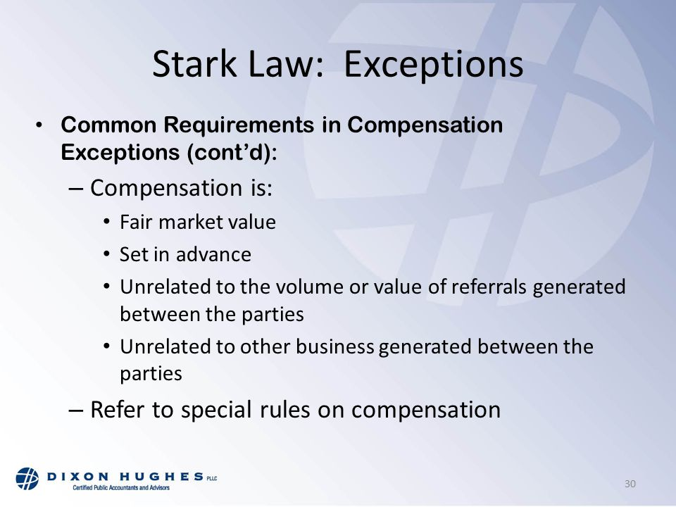Stark Law: Exceptions Common Requirements in Compensation Exceptions (cont'd): – Compensation is: Fair market value Set in advance Unrelated to the volume or value of referrals generated between the parties Unrelated to other business generated between the parties – Refer to special rules on compensation 30