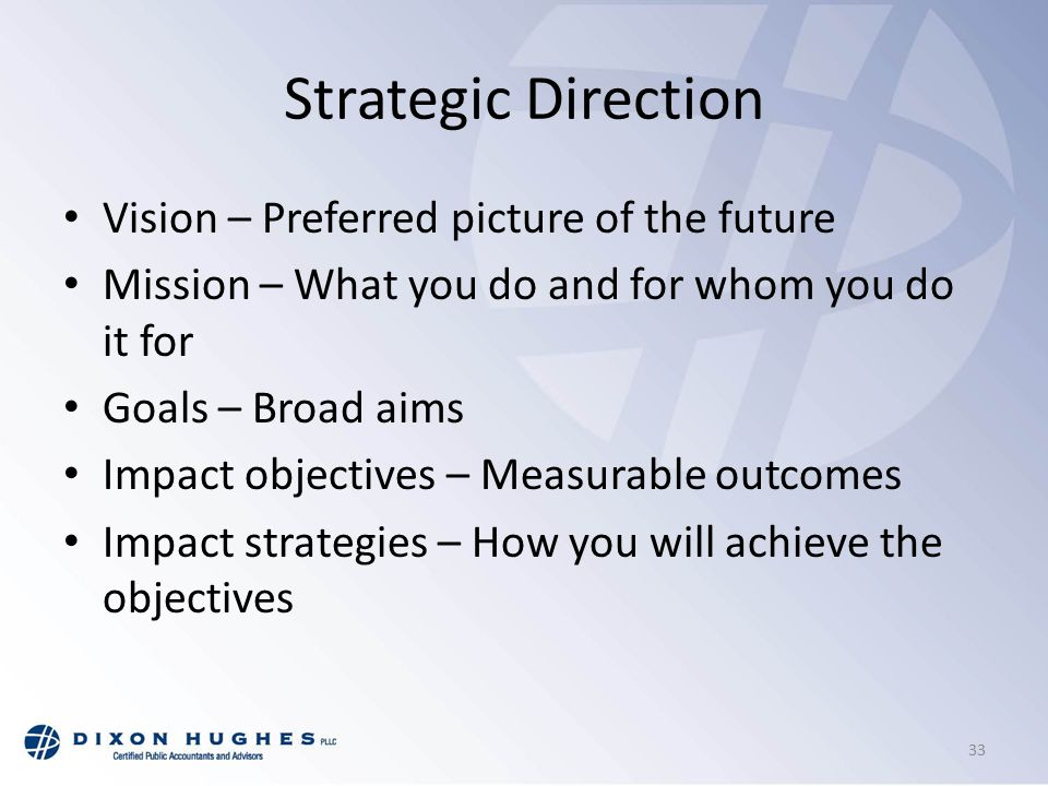 Strategic Direction Vision – Preferred picture of the future Mission – What you do and for whom you do it for Goals – Broad aims Impact objectives – Measurable outcomes Impact strategies – How you will achieve the objectives 33