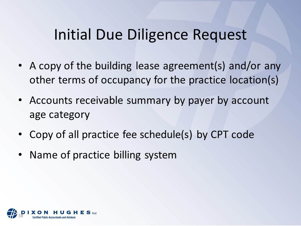38 Initial Due Diligence Request A copy of the building lease agreement(s) and/or any other terms of occupancy for the practice location(s) Accounts receivable summary by payer by account age category Copy of all practice fee schedule(s) by CPT code Name of practice billing system