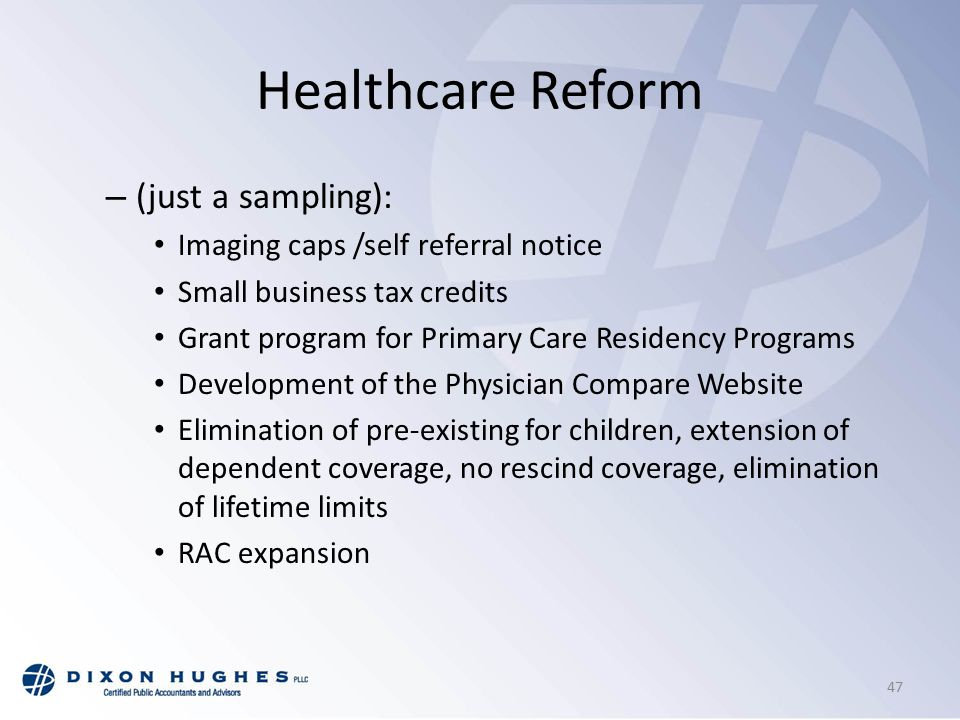 Healthcare Reform – (just a sampling): Imaging caps /self referral notice Small business tax credits Grant program for Primary Care Residency Programs Development of the Physician Compare Website Elimination of pre-existing for children, extension of dependent coverage, no rescind coverage, elimination of lifetime limits RAC expansion 47