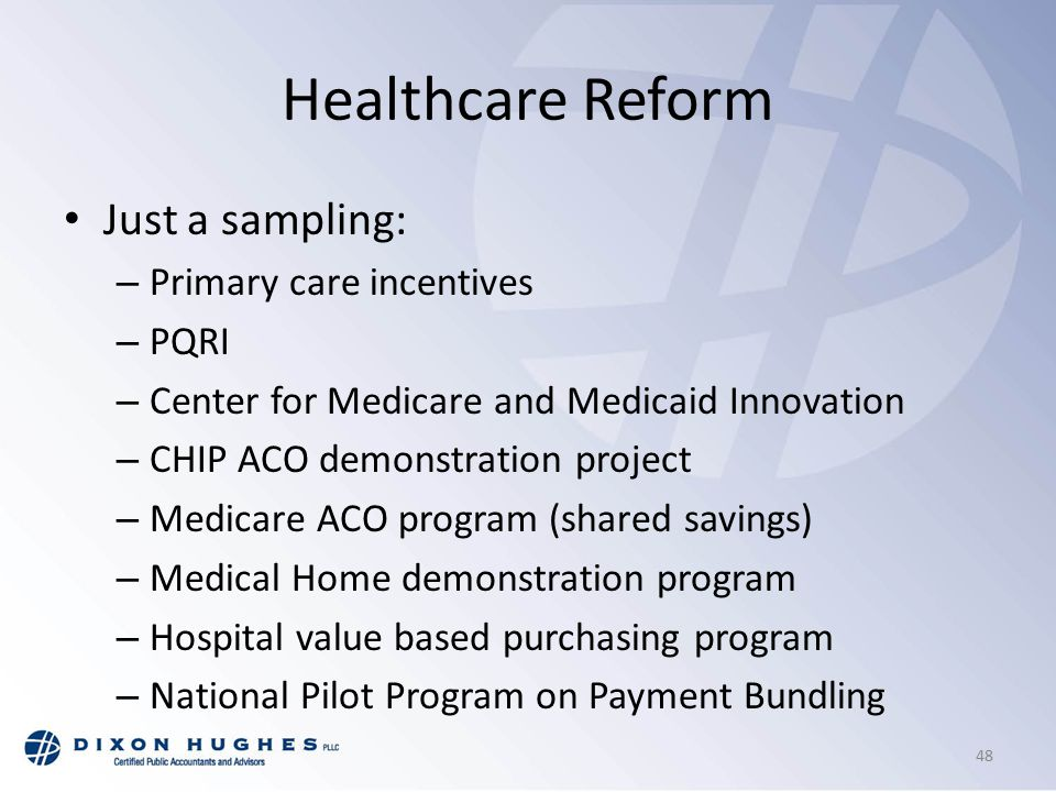 Healthcare Reform Just a sampling: – Primary care incentives – PQRI – Center for Medicare and Medicaid Innovation – CHIP ACO demonstration project – Medicare ACO program (shared savings) – Medical Home demonstration program – Hospital value based purchasing program – National Pilot Program on Payment Bundling 48