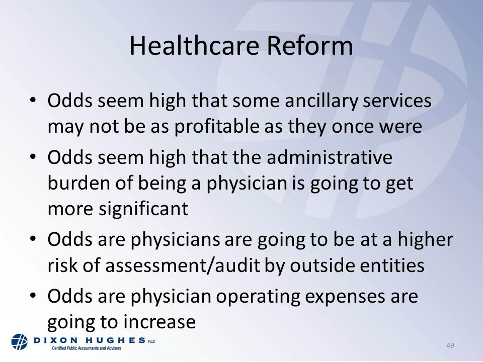 Healthcare Reform Odds seem high that some ancillary services may not be as profitable as they once were Odds seem high that the administrative burden of being a physician is going to get more significant Odds are physicians are going to be at a higher risk of assessment/audit by outside entities Odds are physician operating expenses are going to increase 49