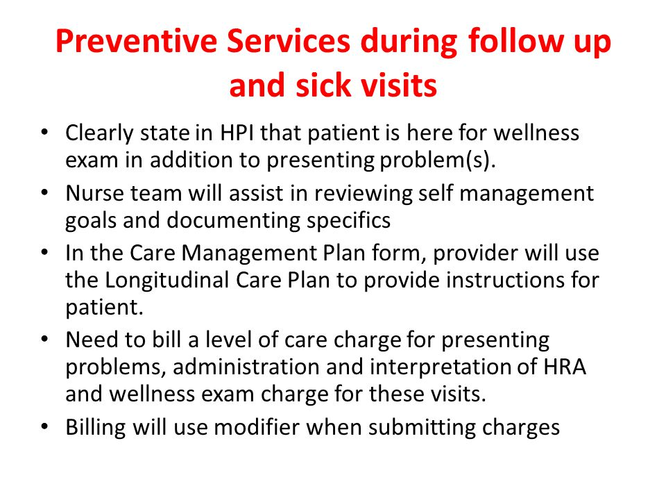 Preventive Services during follow up and sick visits Clearly state in HPI that patient is here for wellness exam in addition to presenting problem(s).