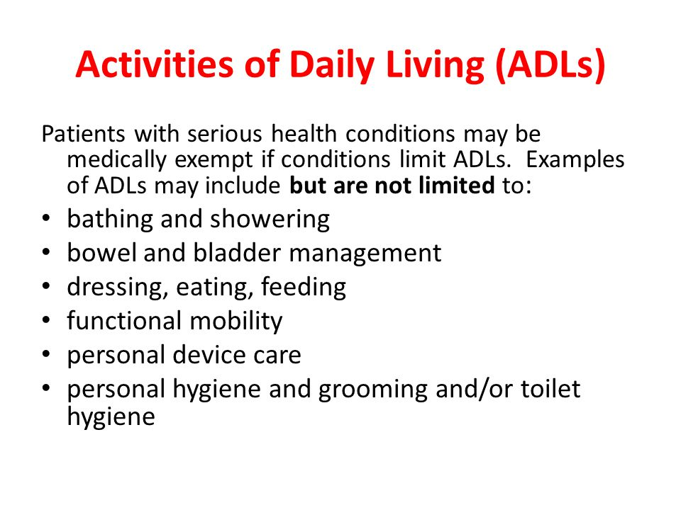 Activities of Daily Living (ADLs) Patients with serious health conditions may be medically exempt if conditions limit ADLs.