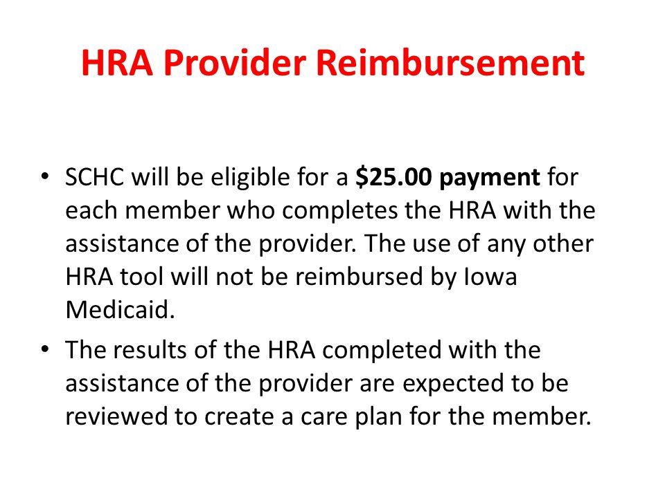 HRA Provider Reimbursement SCHC will be eligible for a $25.00 payment for each member who completes the HRA with the assistance of the provider.
