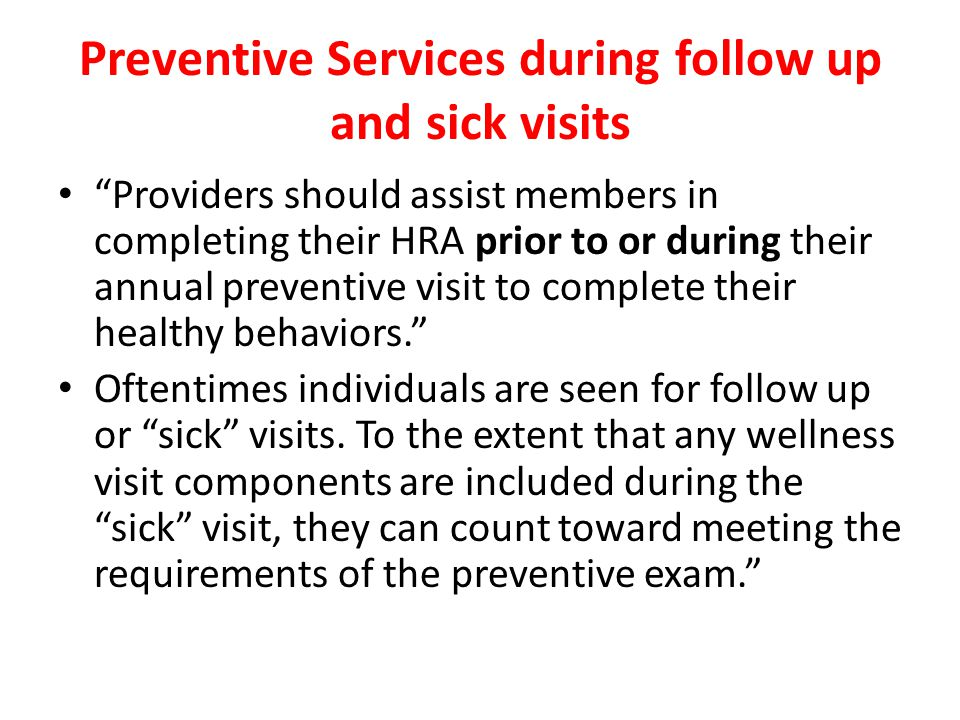 Preventive Services during follow up and sick visits Providers should assist members in completing their HRA prior to or during their annual preventive visit to complete their healthy behaviors. Oftentimes individuals are seen for follow up or sick visits.