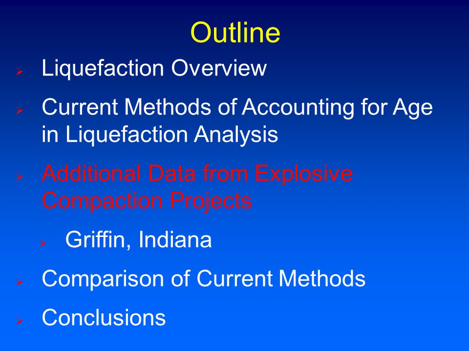  Liquefaction Overview  Current Methods of Accounting for Age in Liquefaction Analysis  Additional Data from Explosive Compaction Projects  Griffin, Indiana  Comparison of Current Methods  Conclusions Outline