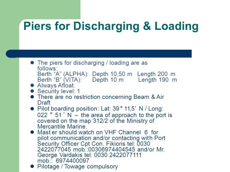 Piers for Discharging & Loading The piers for discharging / loading are as follows: Berth A (ALPHA): Depth 10,50 m Length 200m Berth B (VITA): Depth 10 m Length 190 m.