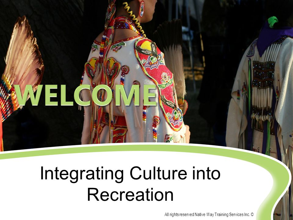 Integrating Culture into Recreation All rights reserved Native Way Training Services Inc. ©